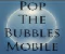 Pop the Bubbles. . .FAST! Mobile